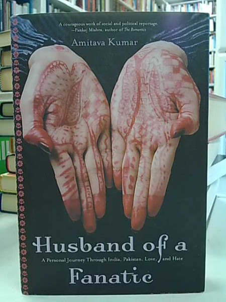 Amitava Kumar: Husband of a Fanatic. A Personal Journey Through India, Pakistan, Love, and Hate.